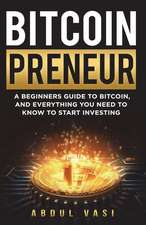 Bitcoinpreneur: A Beginners Guide to Bitcoin, and Everything You Need to Know to Start Investing