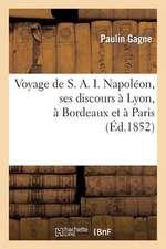 Voyage de S. A. I. Napoleon, Ses Discours a Lyon, a Bordeaux Et a Paris. Vive L'Empire:  Et Vive L'Empereur, Chant Lyrique Et Final...