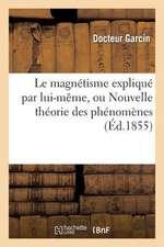 Le Magnetisme Explique Par Lui-Meme, Ou Nouvelle Theorie Des Phenomenes:  de L'Etat Magnetique Compares Aux Phenomenes de L'Etat Ordinaire