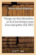 Voyage Aux Deux Jerusalem, Ou Les Cent Derniers Jours D'Un Saint Pretre Du Diocese de Dijon