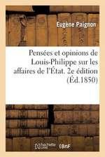 Pensees Et Opinions de Louis-Philippe Sur Les Affaires de L'Etat. 2e Edition