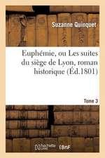 Euphemie, Ou Les Suites Du Siege de Lyon, Roman Historique. Tome 3