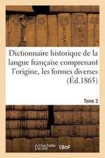 Dictionnaire Historique de La Langue Francaise Comprenant L'Origine. Tome 3