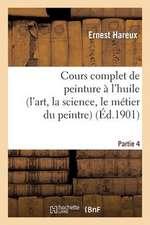 Cours Complet de Peinture A L'Huile (L'Art, La Science, Le Metier Du Peintre). Partie 4