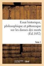 Essai Historique, Philosophique Et Pittoresque Sur Les Danses Des Morts. T. 1