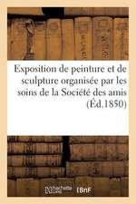 Exposition de Peinture Et de Sculpture Organisee Par Les Soins de La Societe Des Amis Des Arts