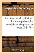 La Bizarrerie de La Fortune, Ou Le Jeune Philosophe, Comedie En Cinq Actes, En Prose. 2e Edition
