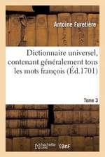 Dictionnaire Universel, Contenant Generalement Tous Les Mots Francois.Tome 3