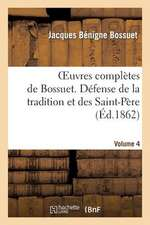 Oeuvres Completes de Bossuet. Vol. 4 Defense de La Tradition Et Des Saint-Peres