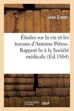 Etudes Sur La Vie Et Les Travaux D'Antoine Petroz. Rapport Lu a la Societe Medicale Homoeopathique