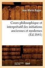 Cours Philosophique Et Interpretatif Des Initiations Anciennes Et Modernes (Ed.1841)