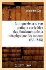 Critique de La Raison Pratique; Precedee Des Fondements de La Metaphysique Des Moeurs (Ed.1848)