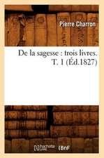 de La Sagesse:  Trois Livres. T. 1 (Ed.1827)