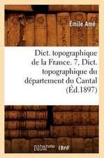 Dict. Topographique de La France. 7, Dict. Topographique Du Departement Du Cantal