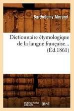 Dictionnaire Etymologique de La Langue Francaise... (Ed.1861):  A L'Usage Des Habitants de La Province de Luxembourg (Ed.1856)