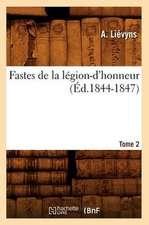Fastes de La Legion-D'Honneur:  Tome 2 (Ed.1844-1847)