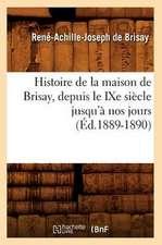 Histoire de La Maison de Brisay, Depuis Le Ixe Siecle Jusqu'a Nos Jours (Ed.1889-1890)