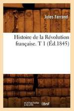 Histoire de La Revolution Francaise. T 1 (Ed.1845)