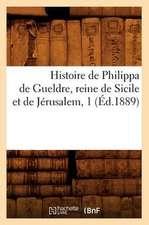 Histoire de Philippa de Gueldre, Reine de Sicile Et de Jerusalem, 1 (Ed.1889)