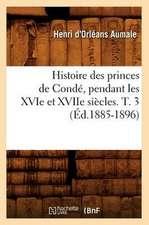 Histoire Des Princes de Conde, Pendant Les Xvie Et Xviie Siecles. T. 3 (Ed.1885-1896)