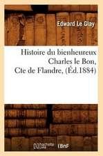 Histoire Du Bienheureux Charles Le Bon, Cte de Flandre, (Ed.1884)