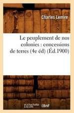 Le Peuplement de Nos Colonies:  Concessions de Terres, (4e Ed) (Ed.1900)