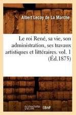 Le Roi Rene, Sa Vie, Son Administration, Ses Travaux Artistiques Et Litteraires. Vol. 1 (Ed.1875)