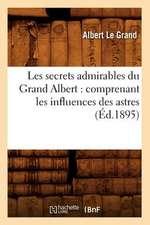Les Secrets Admirables Du Grand Albert:  Comprenant Les Influences Des Astres, (Ed.1895)