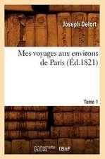 Mes Voyages Aux Environs de Paris. Tome 1 (Ed.1821)