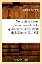 Notre Vieux Lyon:  Promenades Dans Les Quartiers de La Rive Droite de La Saone (Ed.1881)