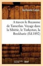 A Travers Le Royaume de Tamerlan. Voyage Dans La Siberie, Le Turkestan, La Boukharie (Ed.1892)