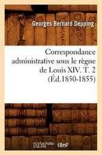 Correspondance Administrative Sous Le Regne de Louis XIV. T. 2 (Ed.1850-1855)