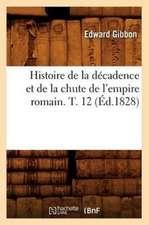 Histoire de La Decadence Et de La Chute de L'Empire Romain. T. 12 (Ed.1828)