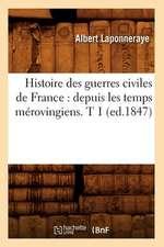 Histoire Des Guerres Civiles de France:  Depuis Les Temps Merovingiens. T 1 (Ed.1847)
