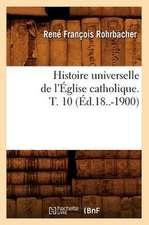 Histoire Universelle de L'Eglise Catholique. T. 10 (Ed.18..-1900)