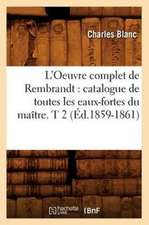 L'Oeuvre Complet de Rembrandt:  Catalogue de Toutes Les Eaux-Fortes Du Maitre. T 2 (Ed.1859-1861)