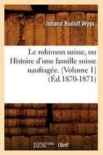 Le Robinson Suisse, Ou Histoire D'Une Famille Suisse Naufragee. [Volume 1] (Ed.1870-1871)
