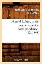 Leopold Robert, Sa Vie, Ses Oeuvres Et Sa Correspondance;
