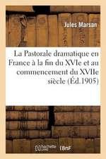 La  Pastorale Dramatique En France a la Fin Du Xvie Et Au Commencement Du Xviie Siecle