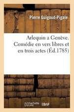 Arlequin a Geneve. Commedie En Vers Libres Et En Trois Actes