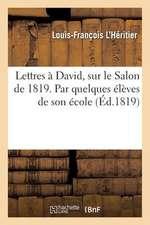 Lettres a David, Sur Le Salon de 1819. Par Quelques Eleves de Son Ecole