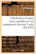L'Instituteur Revoque, Deux Comedies En Vers Comprenant Chacune 5 Actes