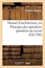 Manuel D'Architecture, Ou Principes Des Operations Primitives de CET Art