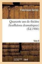 Quarante ANS de Theatre (Feuilletons Dramatiques) Tome 8