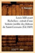 Louis XIII Avant Richelieu:  Extrait D'Une Histoire Inedite Du Chateau de Saint-Germain (Ed.1869)