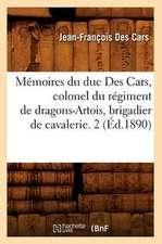 Memoires Du Duc Des Cars, Colonel Du Regiment de Dragons-Artois, Brigadier de Cavalerie. 2 (Ed.1890)