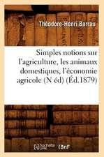 Simples Notions Sur L'Agriculture, Les Animaux Domestiques, L'Economie Agricole (N Ed) (Ed.1879)