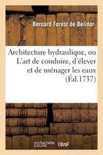 Architecture Hydraulique, Ou L Art de Conduire, D Elever Et de Menager Les Eaux