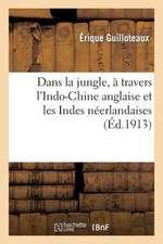 Dans La Jungle, a Travers L Indo-Chine Anglaise Et Les Indes Neerlandaises