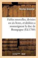 Fables Nouvelles, Divisees En Six Livres, Et Dediees a Monseigneur Le Duc de Bourgogne
